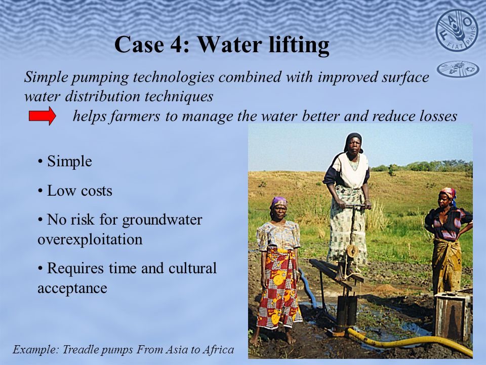 Case 4: Water lifting Simple pumping technologies combined with improved surface water distribution techniques helps farmers to manage the water better and reduce losses Simple Low costs No risk for groundwater overexploitation Requires time and cultural acceptance Example: Treadle pumps From Asia to Africa