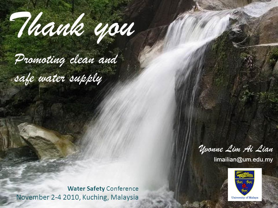 37 Thank you Promoting clean and safe water supply Yvonne Lim Ai Lian limailian@um.edu.my Water Safety Conference November 2-4 2010, Kuching, Malaysia