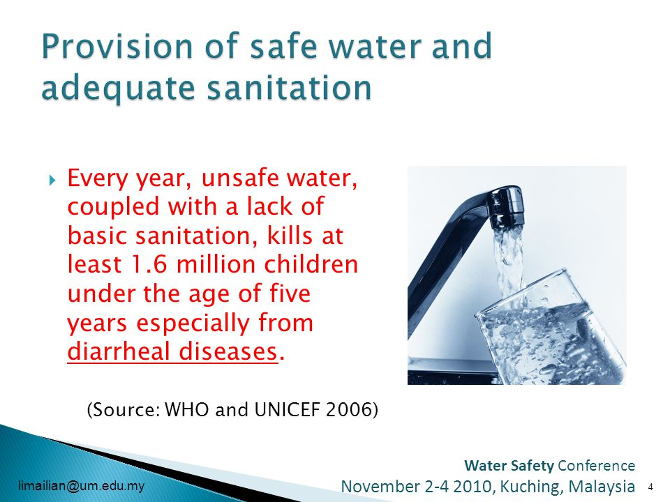  Every year, unsafe water, coupled with a lack of basic sanitation, kills at least 1.6 million children under the age of five years especially from diarrheal diseases.