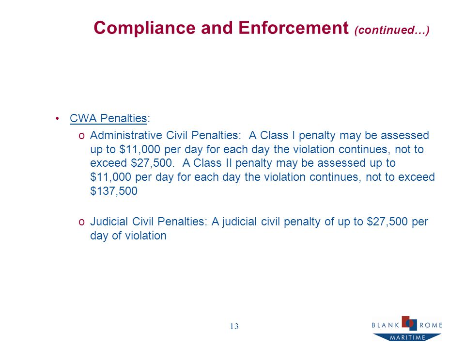 13 Compliance and Enforcement (continued…) CWA Penalties: oAdministrative Civil Penalties: A Class I penalty may be assessed up to $11,000 per day for each day the violation continues, not to exceed $27,500.