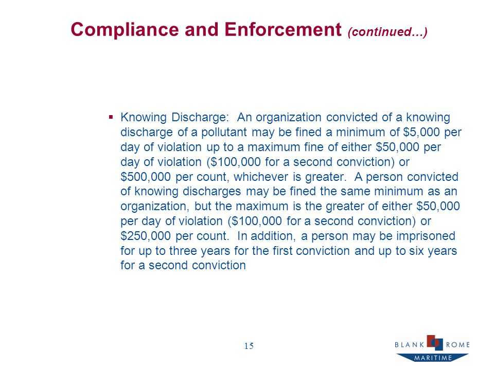 15 Compliance and Enforcement (continued…)  Knowing Discharge: An organization convicted of a knowing discharge of a pollutant may be fined a minimum of $5,000 per day of violation up to a maximum fine of either $50,000 per day of violation ($100,000 for a second conviction) or $500,000 per count, whichever is greater.