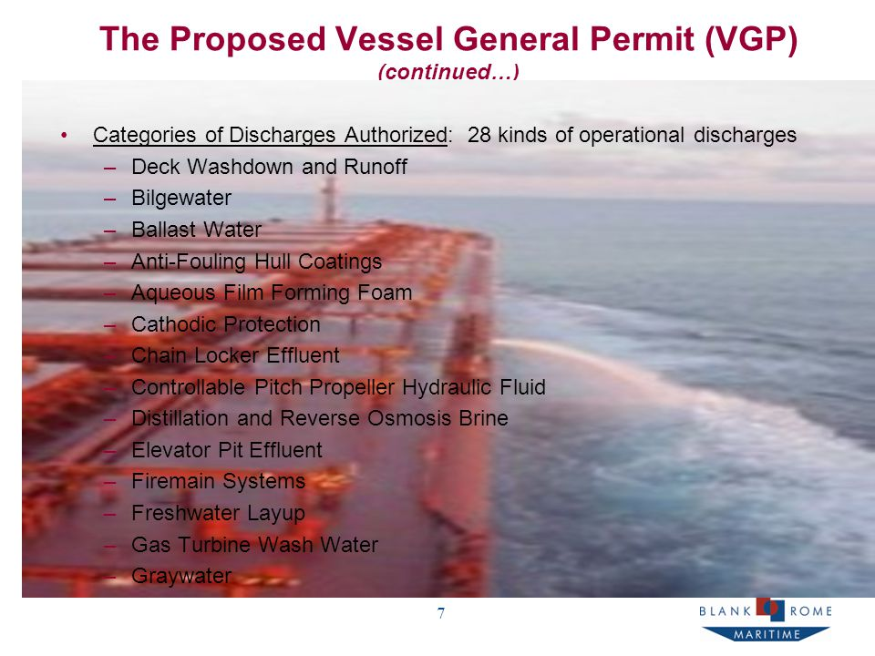 7 The Proposed Vessel General Permit (VGP) (continued…) Categories of Discharges Authorized: 28 kinds of operational discharges –Deck Washdown and Runoff –Bilgewater –Ballast Water –Anti-Fouling Hull Coatings –Aqueous Film Forming Foam –Cathodic Protection –Chain Locker Effluent –Controllable Pitch Propeller Hydraulic Fluid –Distillation and Reverse Osmosis Brine –Elevator Pit Effluent –Firemain Systems –Freshwater Layup –Gas Turbine Wash Water –Graywater