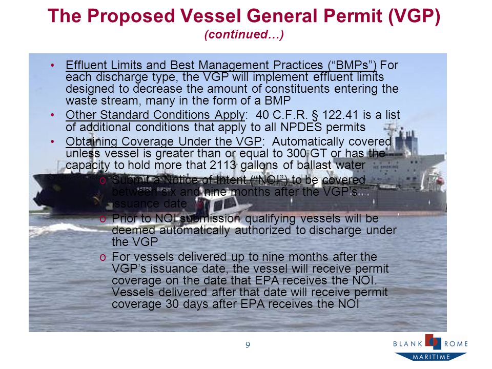 9 The Proposed Vessel General Permit (VGP) (continued…) Effluent Limits and Best Management Practices ( BMPs ) For each discharge type, the VGP will implement effluent limits designed to decrease the amount of constituents entering the waste stream, many in the form of a BMP Other Standard Conditions Apply: 40 C.F.R.