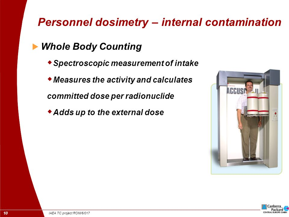IAEA TC project ROM/6/017 10 Personnel dosimetry – internal contamination  Whole Body Counting  Spectroscopic measurement of intake  Measures the activity and calculates committed dose per radionuclide  Adds up to the external dose