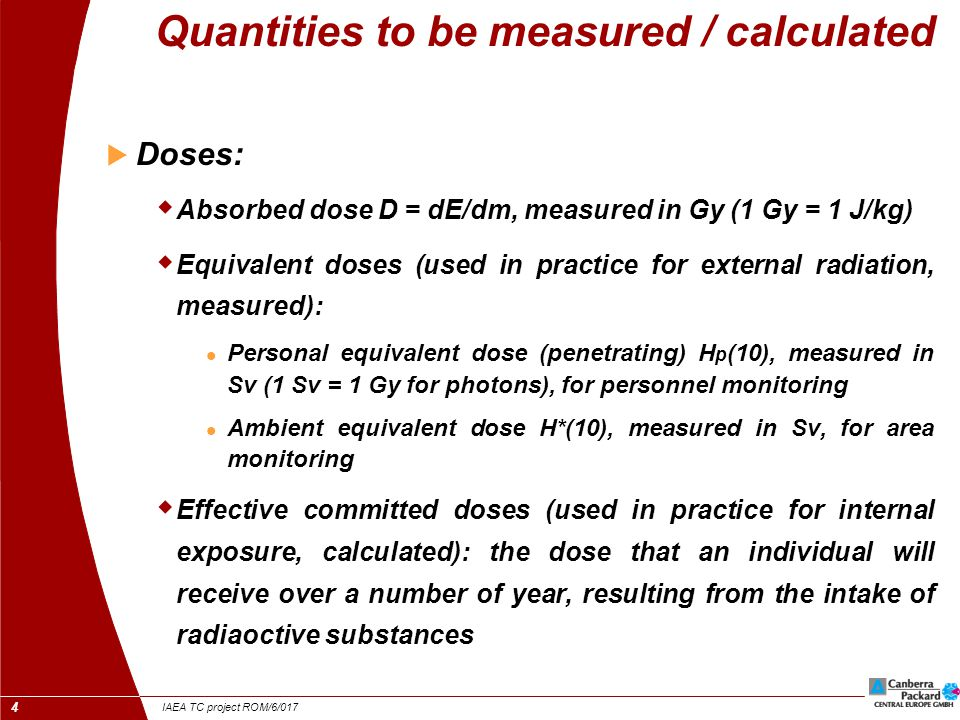 IAEA TC project ROM/6/017 4 Quantities to be measured / calculated  Doses:  Absorbed dose D = dE/dm, measured in Gy (1 Gy = 1 J/kg)  Equivalent doses (used in practice for external radiation, measured): Personal equivalent dose (penetrating) H p (10), measured in Sv (1 Sv = 1 Gy for photons), for personnel monitoring Ambient equivalent dose H*(10), measured in Sv, for area monitoring  Effective committed doses (used in practice for internal exposure, calculated): the dose that an individual will receive over a number of year, resulting from the intake of radiaoctive substances