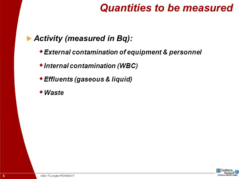 IAEA TC project ROM/6/017 5 Quantities to be measured  Activity (measured in Bq):  External contamination of equipment & personnel  Internal contamination (WBC)  Effluents (gaseous & liquid)  Waste