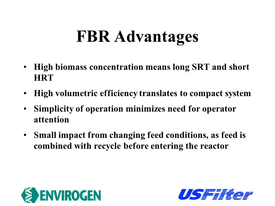 FBR Advantages High biomass concentration means long SRT and short HRT High volumetric efficiency translates to compact system Simplicity of operation