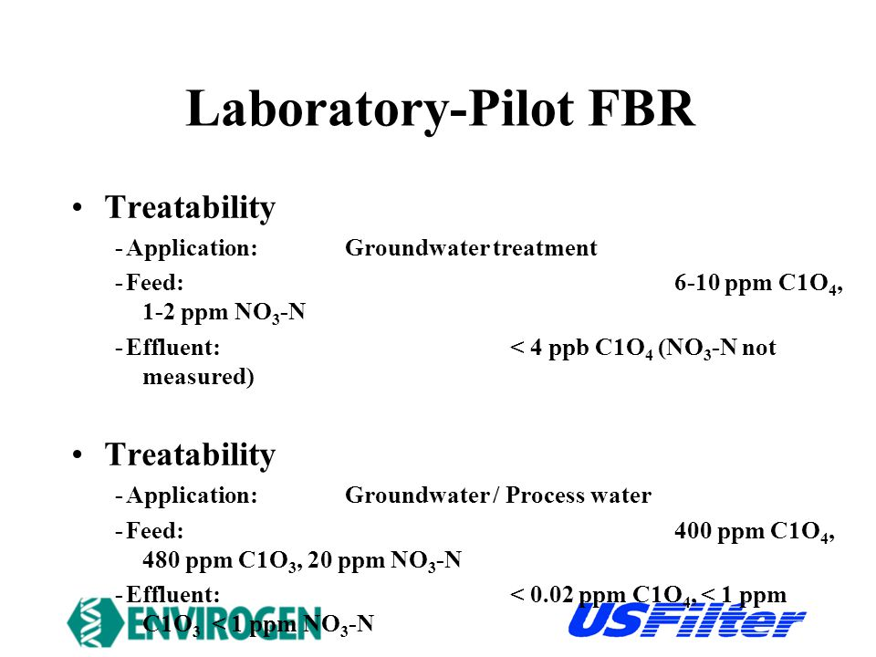 Laboratory-Pilot FBR Treatability -Application: Groundwater treatment -Feed:6-10 ppm C1O 4, 1-2 ppm NO 3 -N -Effluent:< 4 ppb C1O 4 (NO 3 -N not measured) Treatability -Application: Groundwater / Process water -Feed:400 ppm C1O 4, 480 ppm C1O 3, 20 ppm NO 3 -N -Effluent:< 0.02 ppm C1O 4, < 1 ppm C1O 3 < 1 ppm NO 3 -N