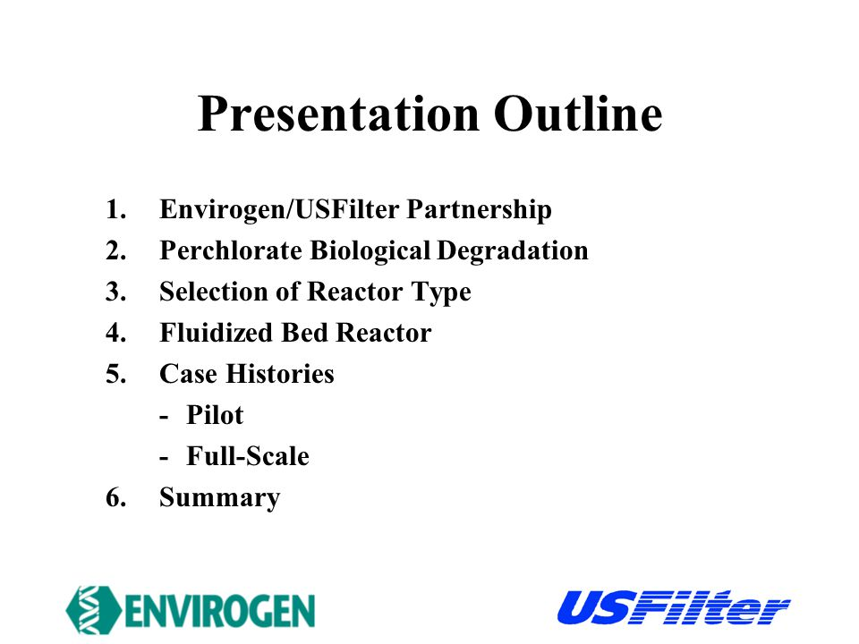 Presentation Outline 1.Envirogen/USFilter Partnership 2.Perchlorate Biological Degradation 3.Selection of Reactor Type 4.Fluidized Bed Reactor 5.Case Histories -Pilot -Full-Scale 6.Summary