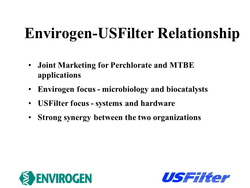 Envirogen-USFilter Relationship Joint Marketing for Perchlorate and MTBE applications Envirogen focus - microbiology and biocatalysts USFilter focus - systems and hardware Strong synergy between the two organizations
