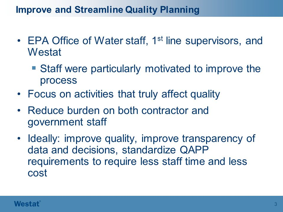 3 Improve and Streamline Quality Planning EPA Office of Water staff, 1 st line supervisors, and Westat  Staff were particularly motivated to improve the process Focus on activities that truly affect quality Reduce burden on both contractor and government staff Ideally: improve quality, improve transparency of data and decisions, standardize QAPP requirements to require less staff time and less cost