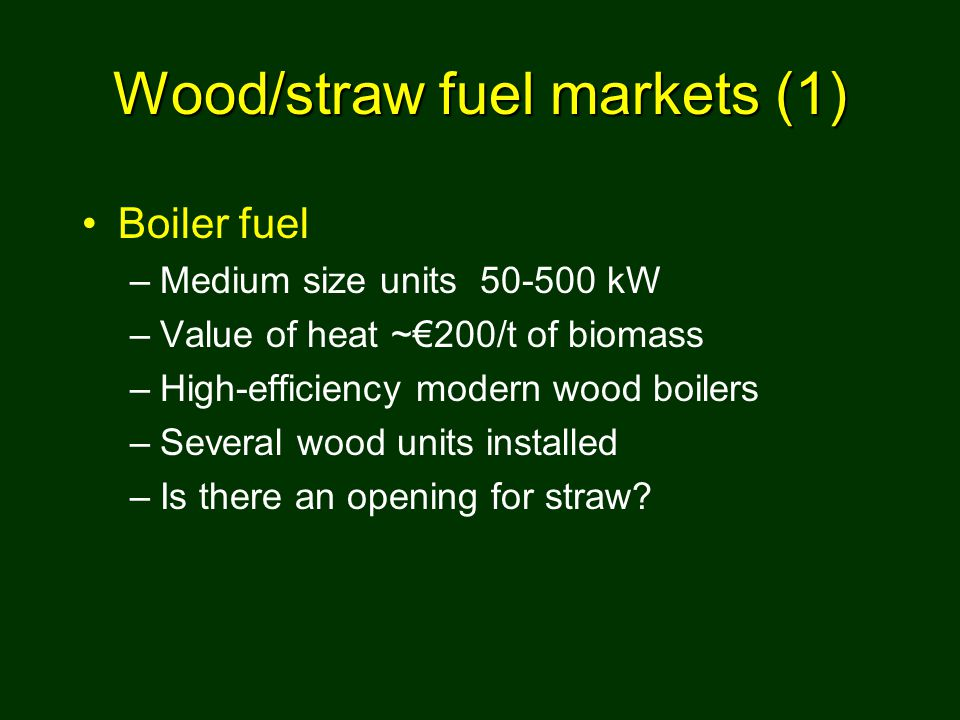 Wood/straw fuel markets (1) Boiler fuel –Medium size units 50-500 kW –Value of heat ~€200/t of biomass –High-efficiency modern wood boilers –Several wood units installed –Is there an opening for straw