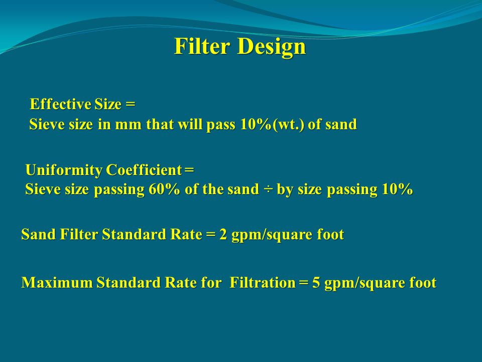 Effective Size = Effective Size = Sieve size in mm that will pass 10%(wt.) of sand Sieve size in mm that will pass 10%(wt.) of sand Uniformity Coefficient = Sieve size passing 60% of the sand ÷ by size passing 10% Sand Filter Standard Rate = 2 gpm/square foot Maximum Standard Rate for Filtration = 5 gpm/square foot Filter Design