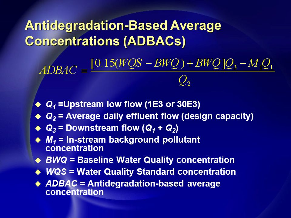 Antidegradation-Based Average Concentrations (ADBACs) u Q 1 =Upstream low flow (1E3 or 30E3) u Q 2 = Average daily effluent flow (design capacity) u Q 3 = Downstream flow (Q 1 + Q 2 ) u M 1 = In-stream background pollutant concentration u BWQ = Baseline Water Quality concentration u WQS = Water Quality Standard concentration u ADBAC = Antidegradation-based average concentration