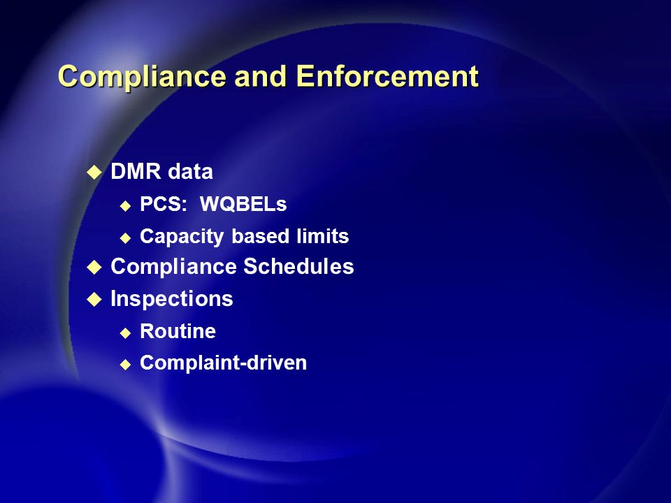 Compliance and Enforcement u DMR data u PCS: WQBELs u Capacity based limits u Compliance Schedules u Inspections u Routine u Complaint-driven