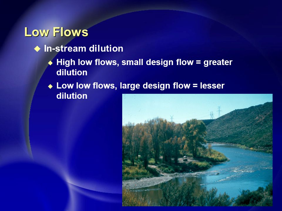 Low Flows u In-stream dilution u High low flows, small design flow = greater dilution u Low low flows, large design flow = lesser dilution
