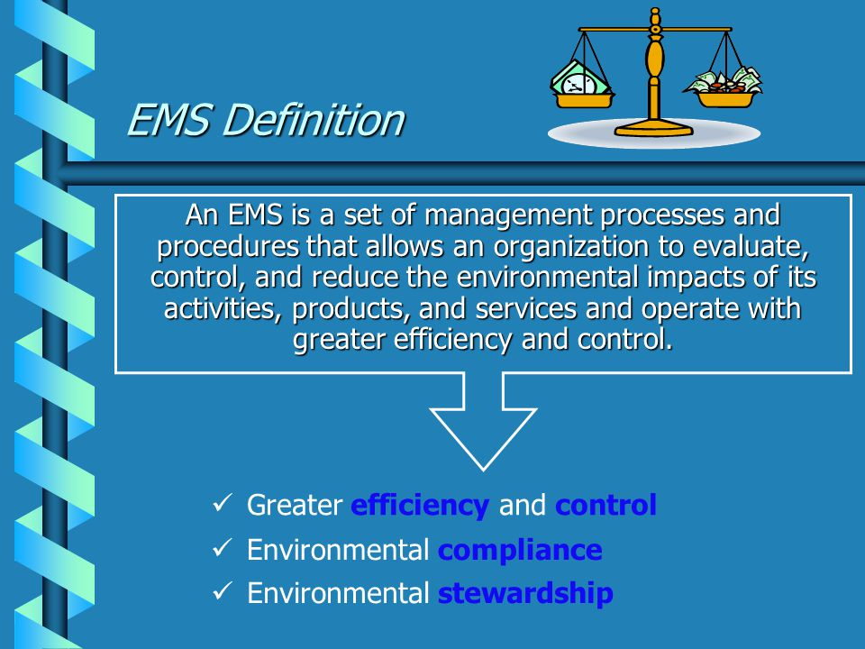 EMS Definition An EMS is a set of management processes and procedures that allows an organization to evaluate, control, and reduce the environmental impacts of its activities, products, and services and operate with greater efficiency and control.