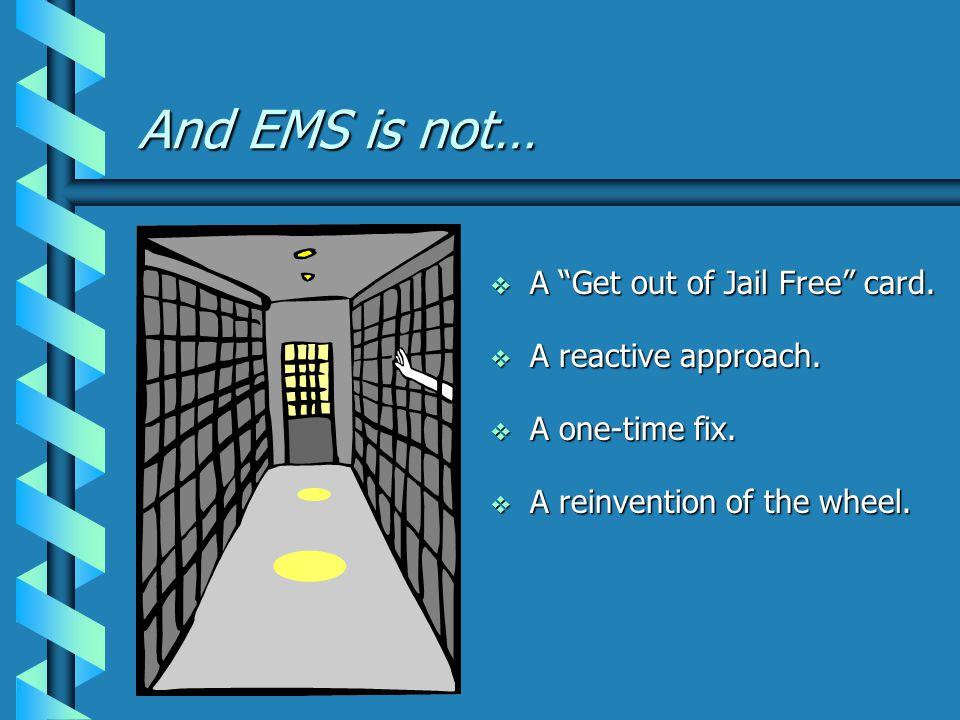 And EMS is not…  A Get out of Jail Free card.  A reactive approach.