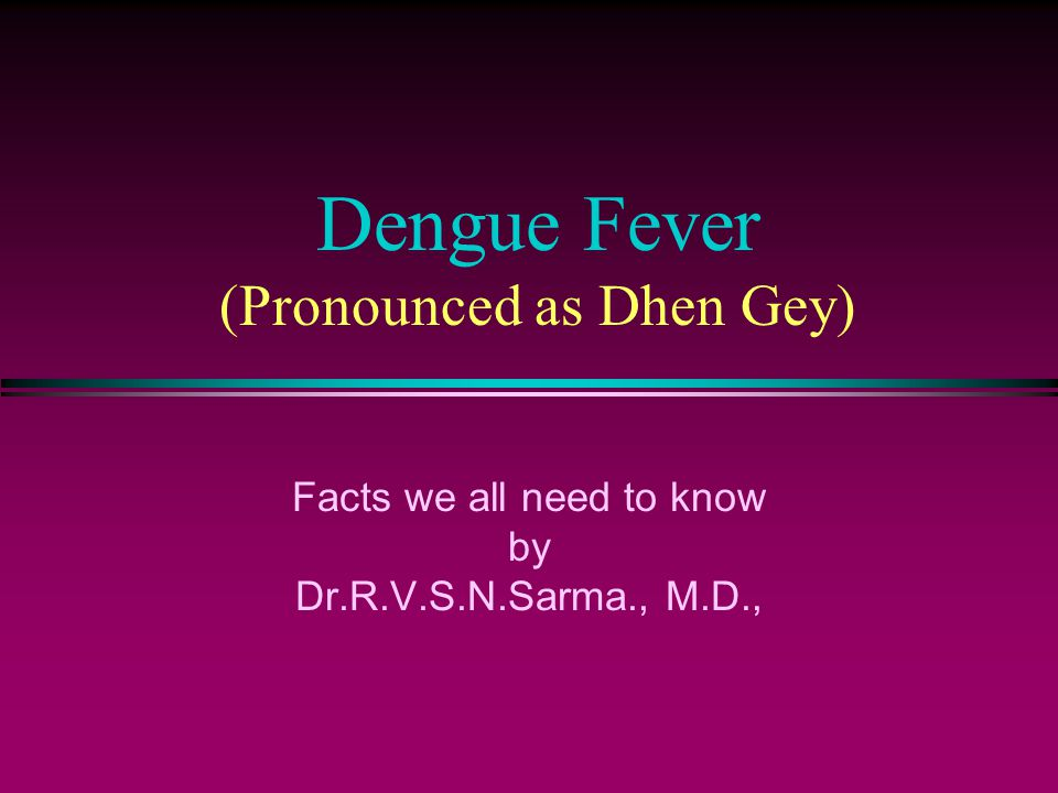 Dengue Fever (Pronounced as Dhen Gey) Facts we all need to know by Dr.R.V.S.N.Sarma., M.D.,