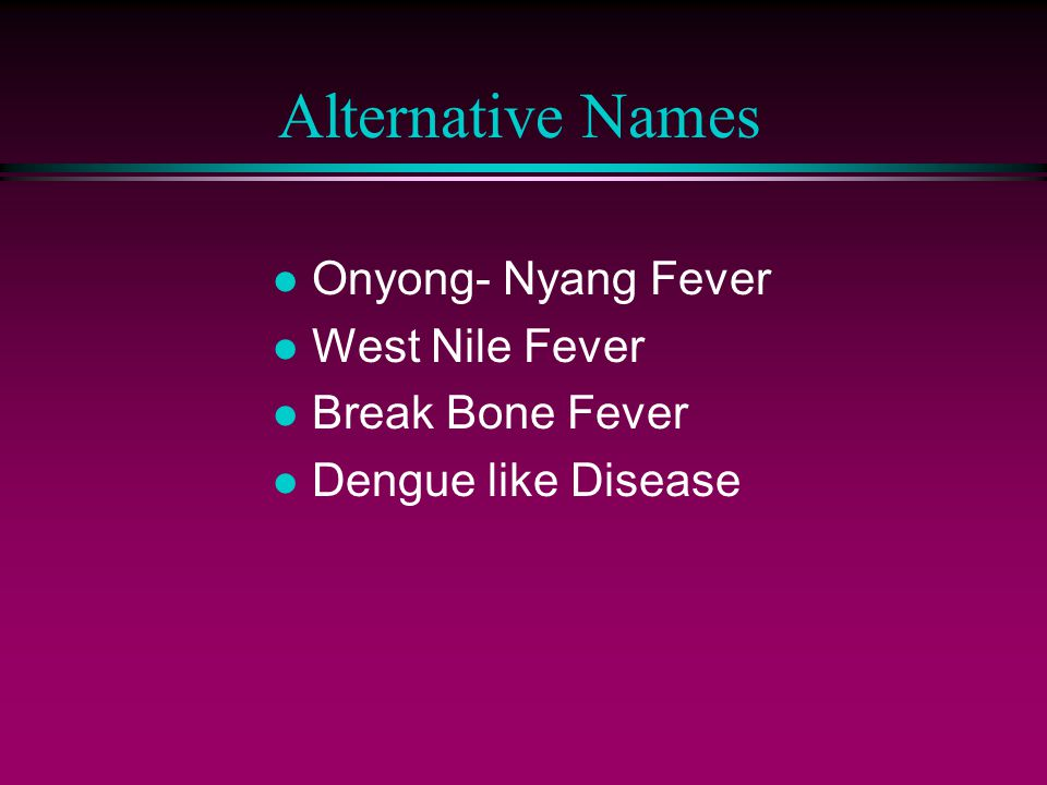 Alternative Names l Onyong- Nyang Fever l West Nile Fever l Break Bone Fever l Dengue like Disease