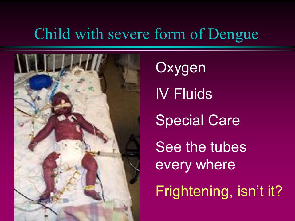 Child with severe form of Dengue Oxygen IV Fluids Special Care See the tubes every where Frightening, isn't it?