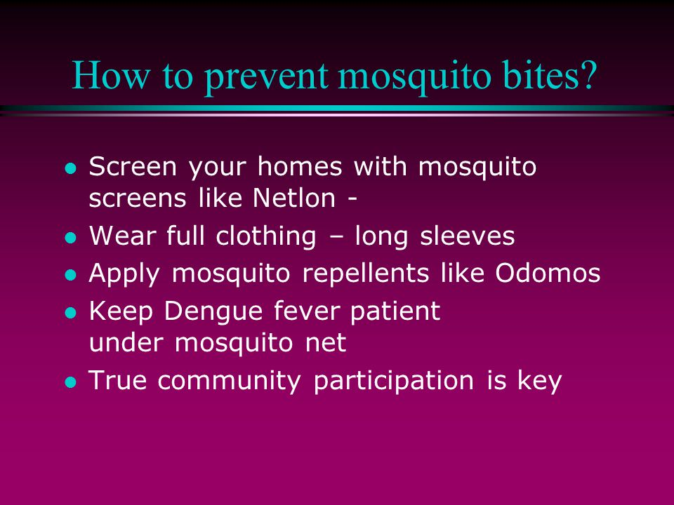 How to prevent mosquito bites? l Screen your homes with mosquito screens like Netlon - l Wear full clothing – long sleeves l Apply mosquito repellents