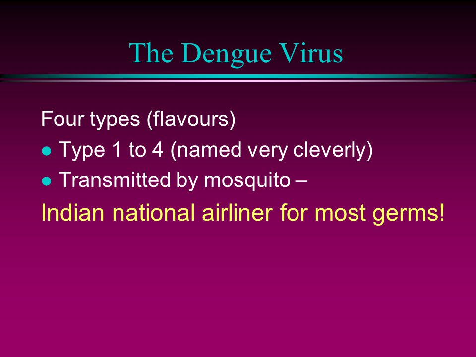 The Dengue Virus Four types (flavours) l Type 1 to 4 (named very cleverly) l Transmitted by mosquito – Indian national airliner for most germs!