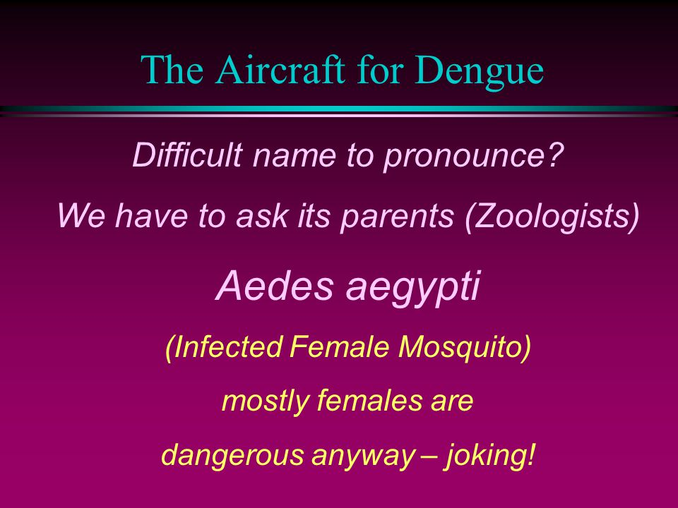 The Aircraft for Dengue Difficult name to pronounce? We have to ask its parents (Zoologists) Aedes aegypti (Infected Female Mosquito) mostly females a