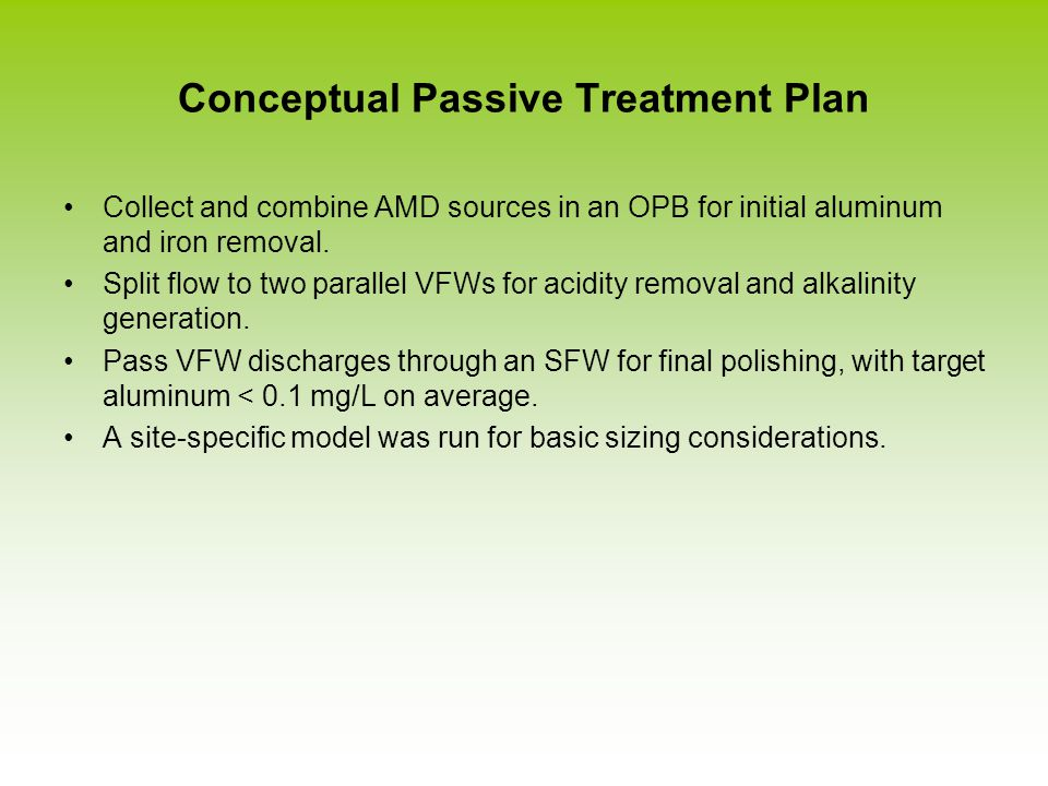 Conceptual Passive Treatment Plan Collect and combine AMD sources in an OPB for initial aluminum and iron removal. Split flow to two parallel VFWs for