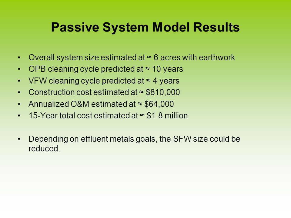 Passive System Model Results Overall system size estimated at ≈ 6 acres with earthwork OPB cleaning cycle predicted at ≈ 10 years VFW cleaning cycle predicted at ≈ 4 years Construction cost estimated at ≈ $810,000 Annualized O&M estimated at ≈ $64,000 15-Year total cost estimated at ≈ $1.8 million Depending on effluent metals goals, the SFW size could be reduced.