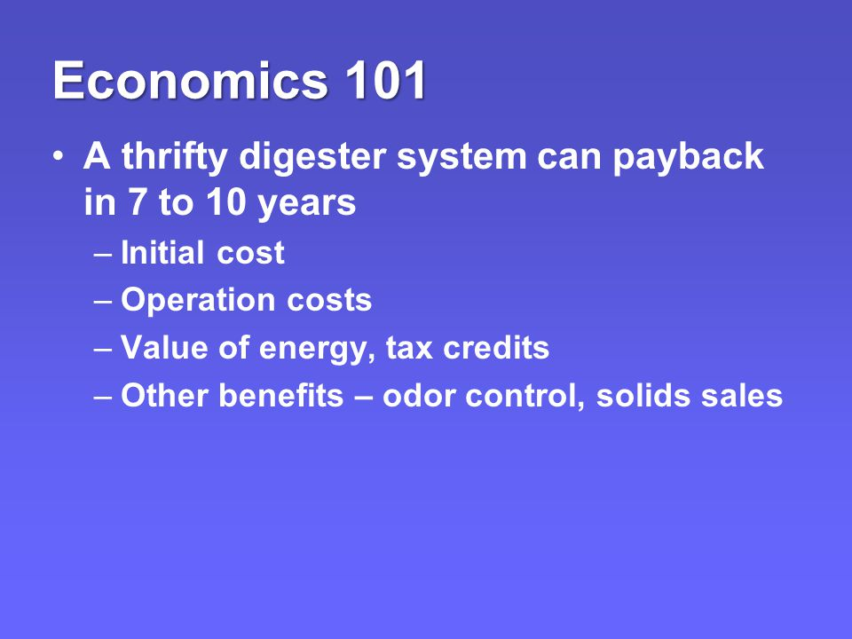 Economics 101 A thrifty digester system can payback in 7 to 10 years –Initial cost –Operation costs –Value of energy, tax credits –Other benefits – odor control, solids sales
