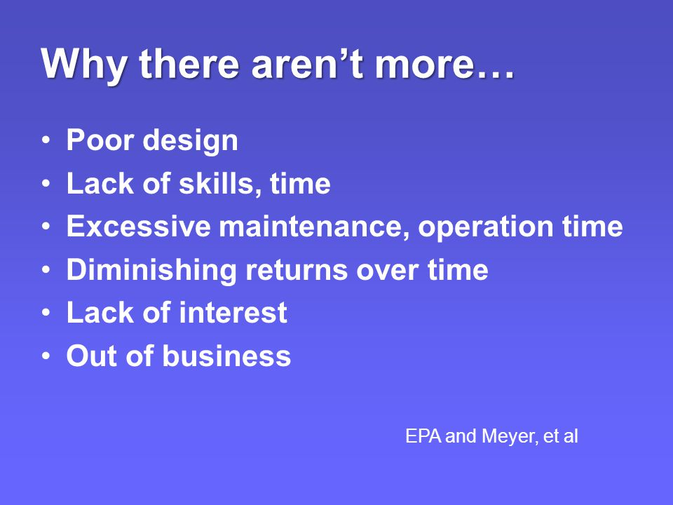 Why there aren't more… Poor design Lack of skills, time Excessive maintenance, operation time Diminishing returns over time Lack of interest Out of business EPA and Meyer, et al