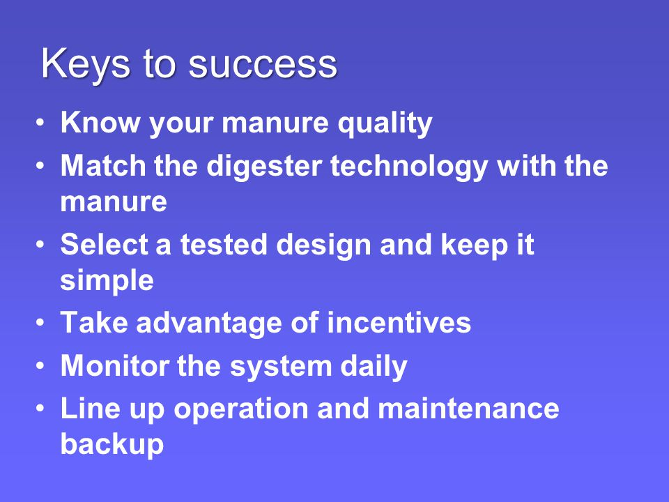 Keys to success Know your manure quality Match the digester technology with the manure Select a tested design and keep it simple Take advantage of incentives Monitor the system daily Line up operation and maintenance backup