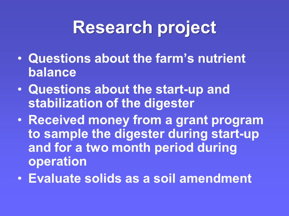 Research project Questions about the farm's nutrient balance Questions about the start-up and stabilization of the digester Received money from a grant program to sample the digester during start-up and for a two month period during operation Evaluate solids as a soil amendment