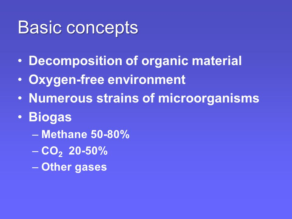 Basic concepts Decomposition of organic material Oxygen-free environment Numerous strains of microorganisms Biogas –Methane 50-80% –CO 2 20-50% –Other gases
