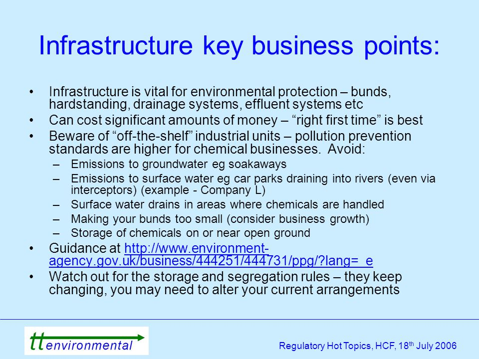 Regulatory Hot Topics, HCF, 18 th July 2006 Infrastructure key business points: Infrastructure is vital for environmental protection – bunds, hardstanding, drainage systems, effluent systems etc Can cost significant amounts of money – right first time is best Beware of off-the-shelf industrial units – pollution prevention standards are higher for chemical businesses.