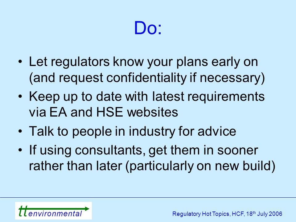 Regulatory Hot Topics, HCF, 18 th July 2006 Do: Let regulators know your plans early on (and request confidentiality if necessary) Keep up to date with latest requirements via EA and HSE websites Talk to people in industry for advice If using consultants, get them in sooner rather than later (particularly on new build)