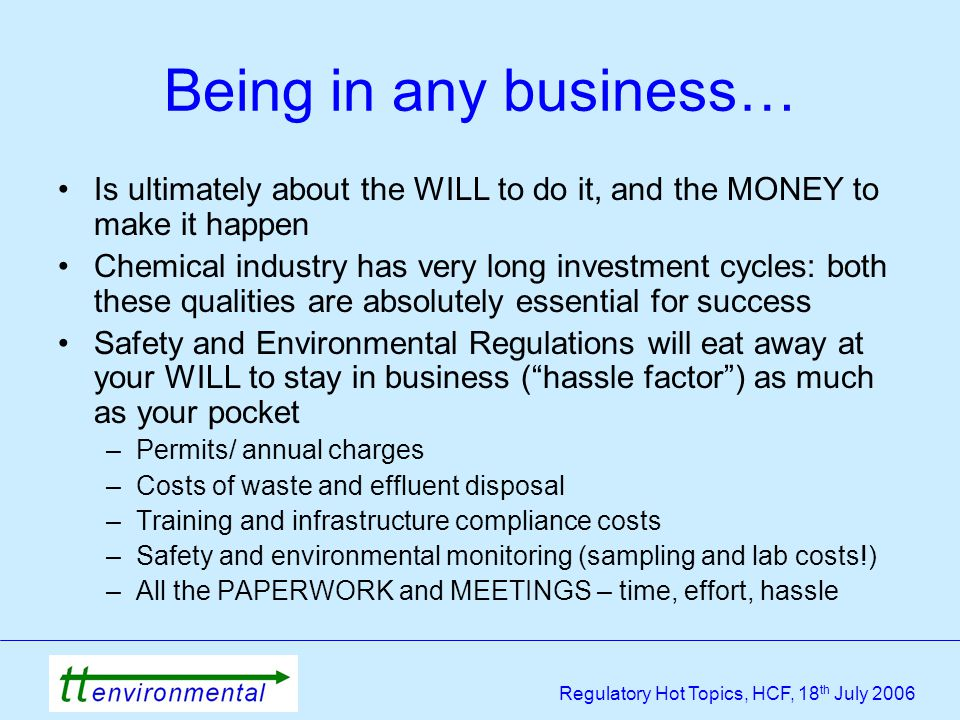 Regulatory Hot Topics, HCF, 18 th July 2006 Being in any business… Is ultimately about the WILL to do it, and the MONEY to make it happen Chemical industry has very long investment cycles: both these qualities are absolutely essential for success Safety and Environmental Regulations will eat away at your WILL to stay in business ( hassle factor ) as much as your pocket –Permits/ annual charges –Costs of waste and effluent disposal –Training and infrastructure compliance costs –Safety and environmental monitoring (sampling and lab costs!) –All the PAPERWORK and MEETINGS – time, effort, hassle