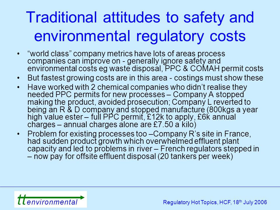 Regulatory Hot Topics, HCF, 18 th July 2006 Traditional attitudes to safety and environmental regulatory costs world class company metrics have lots of areas process companies can improve on - generally ignore safety and environmental costs eg waste disposal, PPC & COMAH permit costs But fastest growing costs are in this area - costings must show these Have worked with 2 chemical companies who didn't realise they needed PPC permits for new processes – Company A stopped making the product, avoided prosecution; Company L reverted to being an R & D company and stopped manufacture (800kgs a year high value ester – full PPC permit, £12k to apply, £6k annual charges – annual charges alone are £7.50 a kilo) Problem for existing processes too –Company R's site in France, had sudden product growth which overwhelmed effluent plant capacity and led to problems in river – French regulators stepped in – now pay for offsite effluent disposal (20 tankers per week)