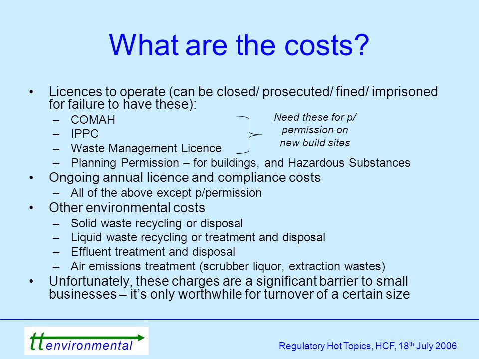 Regulatory Hot Topics, HCF, 18 th July 2006 Licences to operate (can be closed/ prosecuted/ fined/ imprisoned for failure to have these): –COMAH –IPPC –Waste Management Licence –Planning Permission – for buildings, and Hazardous Substances Ongoing annual licence and compliance costs –All of the above except p/permission Other environmental costs –Solid waste recycling or disposal –Liquid waste recycling or treatment and disposal –Effluent treatment and disposal –Air emissions treatment (scrubber liquor, extraction wastes) Unfortunately, these charges are a significant barrier to small businesses – it's only worthwhile for turnover of a certain size What are the costs.