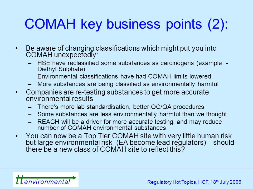 Regulatory Hot Topics, HCF, 18 th July 2006 COMAH key business points (2): Be aware of changing classifications which might put you into COMAH unexpectedly: –HSE have reclassified some substances as carcinogens (example - Diethyl Sulphate) –Environmental classifications have had COMAH limits lowered –More substances are being classified as environmentally harmful Companies are re-testing substances to get more accurate environmental results –There's more lab standardisation, better QC/QA procedures –Some substances are less environmentally harmful than we thought –REACH will be a driver for more accurate testing, and may reduce number of COMAH environmental substances You can now be a Top Tier COMAH site with very little human risk, but large environmental risk (EA become lead regulators) – should there be a new class of COMAH site to reflect this?