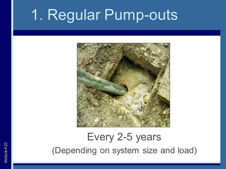 1. Regular Pump-outs Every 2-5 years (Depending on system size and load) Module 4:23