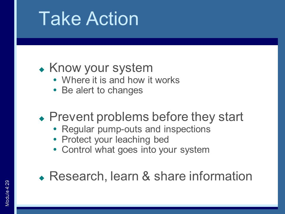 Take Action  Know your system  Where it is and how it works  Be alert to changes  Prevent problems before they start  Regular pump-outs and inspections  Protect your leaching bed  Control what goes into your system  Research, learn & share information Module 4:29
