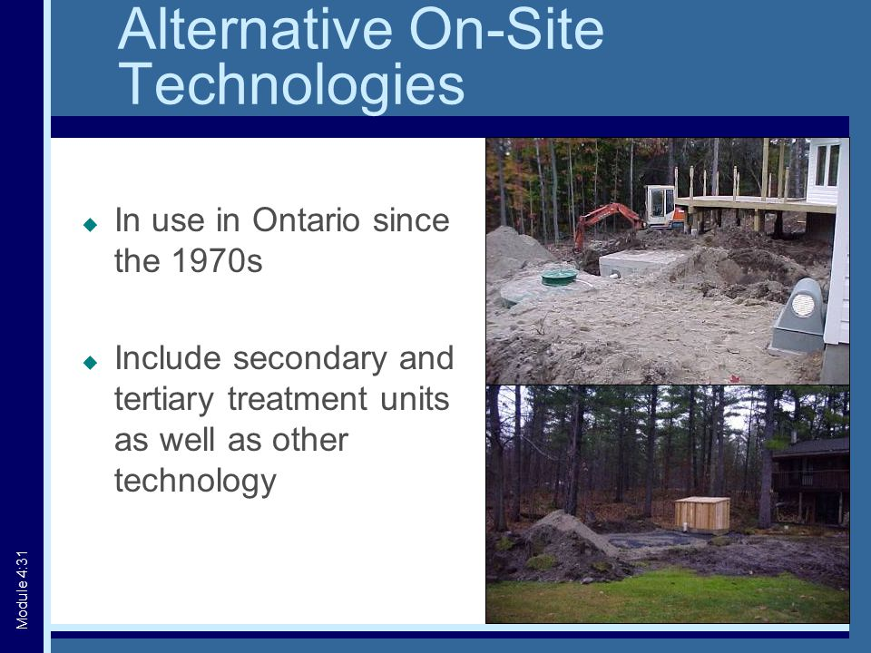 Alternative On-Site Technologies  In use in Ontario since the 1970s  Include secondary and tertiary treatment units as well as other technology Module 4:31
