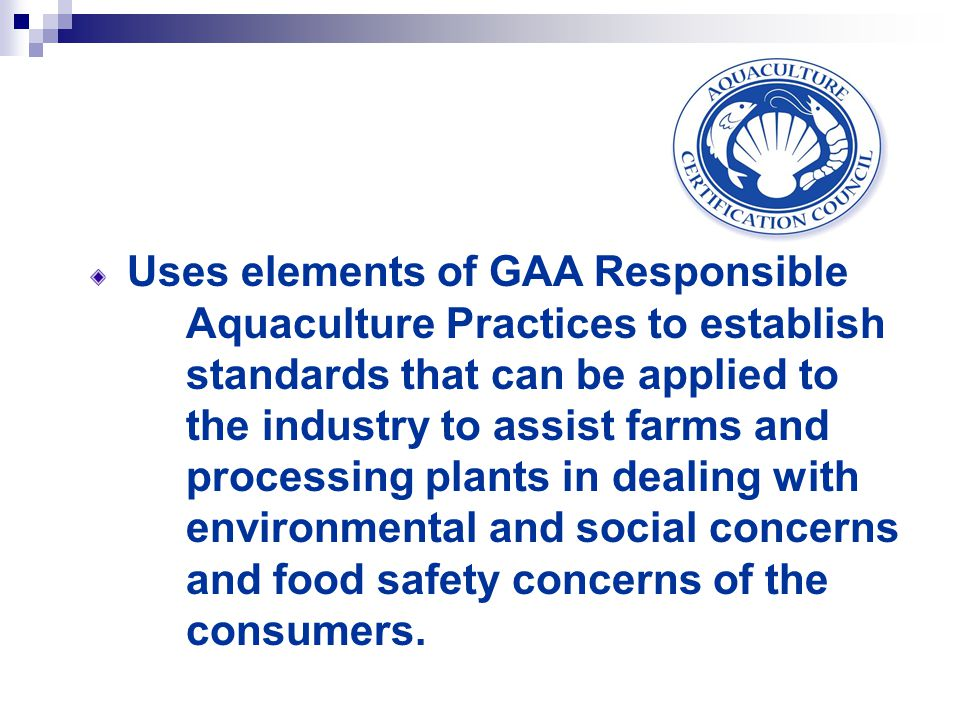 Uses elements of GAA Responsible Aquaculture Practices to establish standards that can be applied to the industry to assist farms and processing plants in dealing with environmental and social concerns and food safety concerns of the consumers.