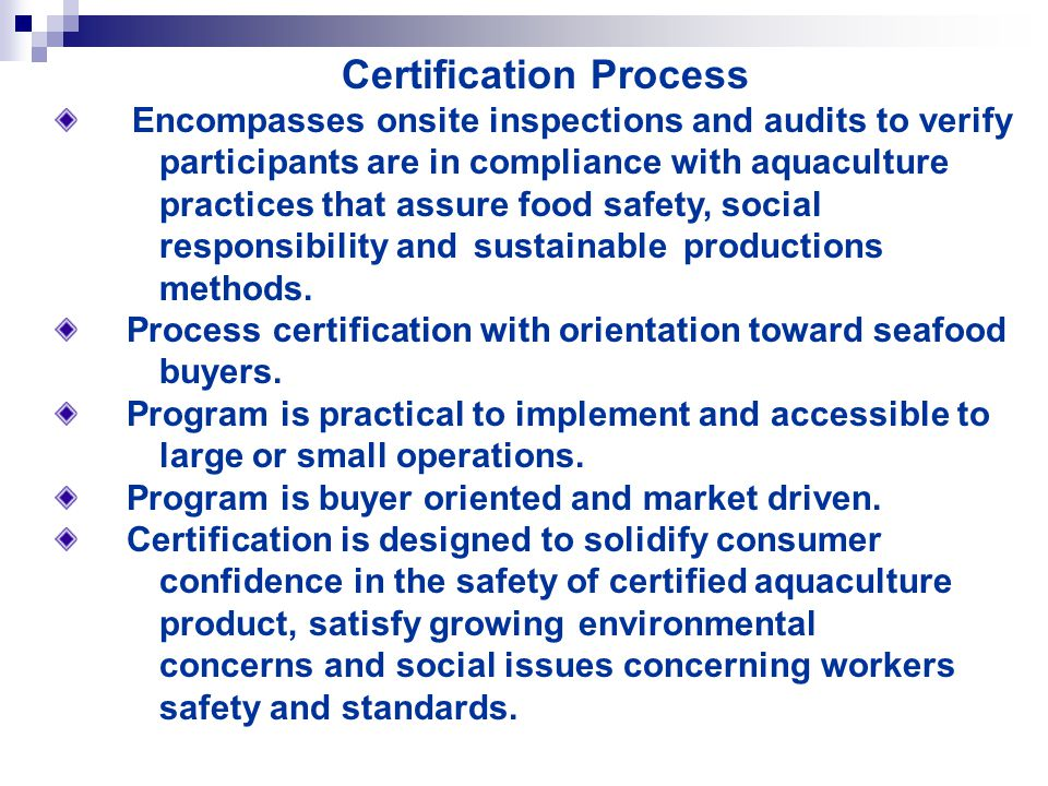 Certification Process Encompasses onsite inspections and audits to verify participants are in compliance with aquaculture practices that assure food safety, social responsibility and sustainable productions methods.