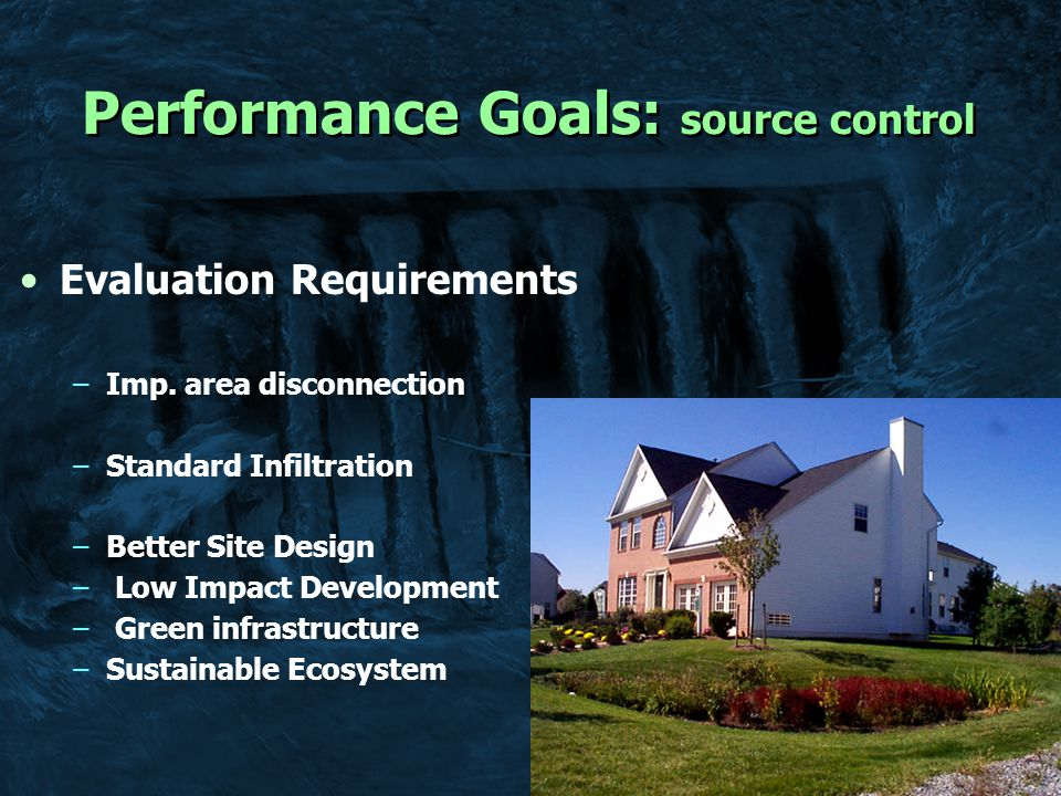 Performance Goals: source control Goal 1 - Reduce runoff volumes to the maximum extent practicable –Hydrologic Source Control –Evapotranspiration –Infiltration Infiltration Requirement –Infiltration credit –Incorporate soil in sizing –Site evaluation Percentage of Impervious area routed through BSD Hydrologic Soil Group % Impervious area A30% B20% C10% D 5%
