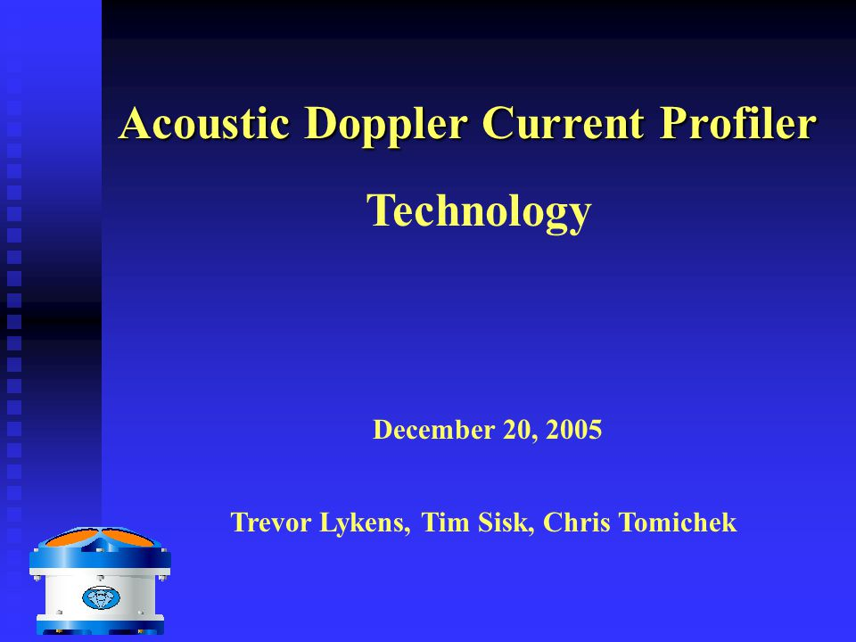 Acoustic Doppler Current Profiler Technology Trevor Lykens, Tim Sisk, Chris Tomichek December 20, 2005