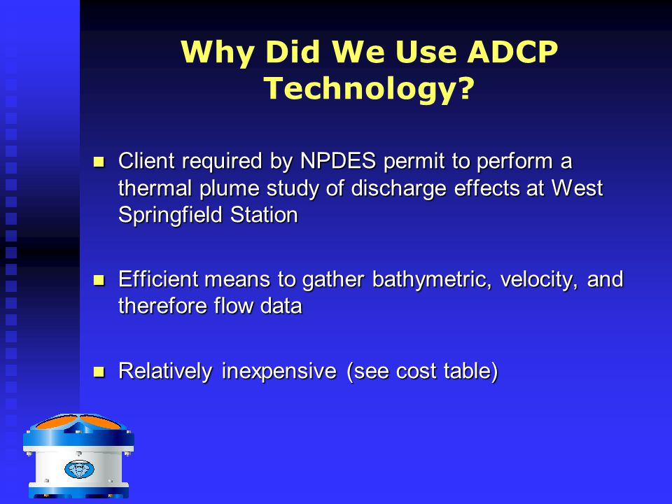 Why Did We Use ADCP Technology? Client required by NPDES permit to perform a thermal plume study of discharge effects at West Springfield Station Clie