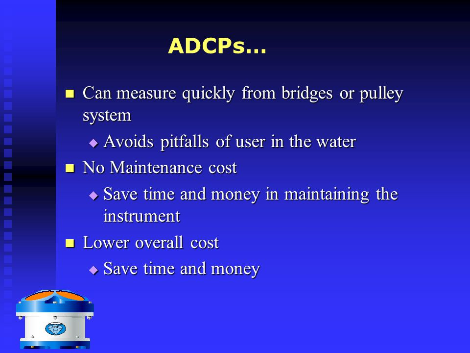 ADCPs… Can measure quickly from bridges or pulley system Can measure quickly from bridges or pulley system  Avoids pitfalls of user in the water No M